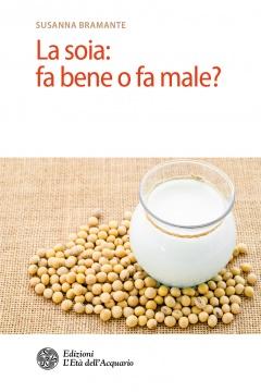 La soia: fa bene o fa male?  Susanna Bramante   L'Età dell'Acquario Edizioni