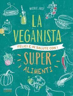 La Veganista. Felici e in salute con i super alimenti  Nicole Just   Lswr