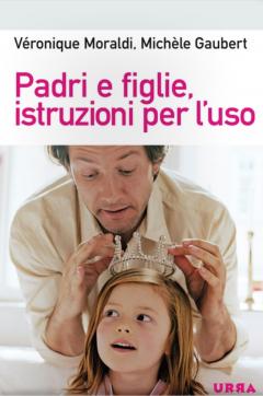 Padri e figlie, istruzioni per l'uso  Veronique Moraldi Michele Gaubert  Urra Edizioni
