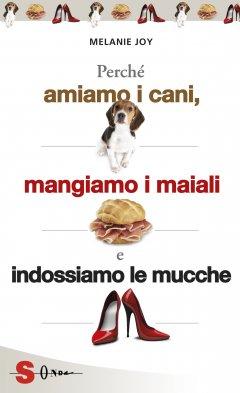 Perché amiamo i cani, mangiamo i maiali e indossiamo le mucche  Melanie Joy   Sonda Edizioni