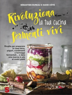 Rivoluziona la tua cucina con i fermenti vivi  Sébastien Bureau David Côté  Sonda Edizioni