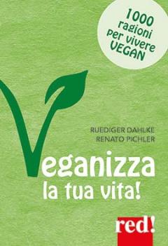 Veganizza la tua vita! 1000 ragioni per vivere vegan  Rudiger Dahlke Renato Pichler  Red Edizioni