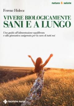 Vivere biologicamente sani e a lungo  Ferenc Holecz   Tecniche Nuove